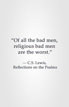 """""""Of all the bad men,  religious bad men  are the worst.""""  ― C.S. Lewis,  Reflections on the Psalms"""
