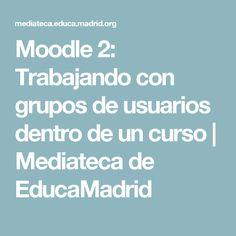 Moodle 2: Trabajando con grupos de usuarios dentro de un curso | Mediateca de EducaMadrid