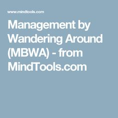 Management by Wandering Around (MBWA) - from MindTools.com