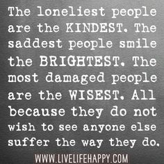The loneliest people are the kindest. The saddest people smile the brightest. The most damaged people are the wisest. All because they do not wish to see anyone else suffer the way they do. | Flickr - Photo Sharing!  Internally... you would never guess...