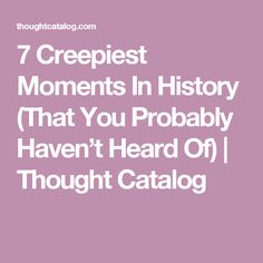 7 Creepiest Moments In History (That You Probably Haven't Heard Of)   Thought Catalog