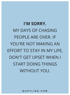 quotes I'm sorry. My days of chasing people are over. If you're not making an effort to stay in my life, don't get upset when I start doing things without you. Doing Me Quotes, Needing You Quotes, My Life Quotes, Chasing People Quotes, Im Sorry Quotes, When Its Over Quotes, Without You Quotes, The Words, Cool Words
