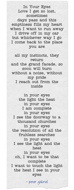 In Your Eyes ~ Peter Gabriel 1986 One of our wedding songs. It still chokes me up to this day. Great Song Lyrics, Music Lyrics, Love Songs, Song Lyric Tattoos, Lyric Quotes, Love Quotes, Peter Gabriel, Your Eyes Lyrics, In Your Eyes Quotes