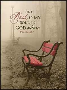 Psalm 62:5.  Find rest, o my soul, in God alone.  Peace.