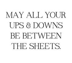 This made me giggle. May all your ups and downs be between the sheets. Sex Quotes, Quotes For Him, Happy Quotes, Quotes To Live By, Love Quotes, Funny Quotes, Inspirational Quotes, Qoutes, Funny Drinking Quotes