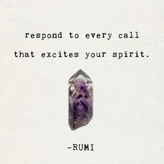 respond to every call that excites your spirit. - rumi