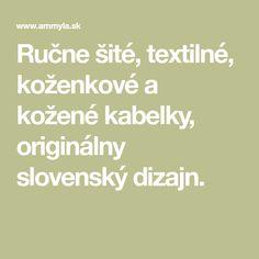 Ručne šité, textilné, koženkové a kožené kabelky, originálny slovenský dizajn.