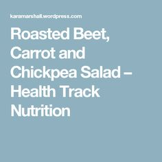Roasted Beet, Carrot and Chickpea Salad – Health Track Nutrition