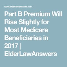 Part B Premium Will Rise Slightly for Most Medicare Beneficiaries in 2017 | ElderLawAnswers
