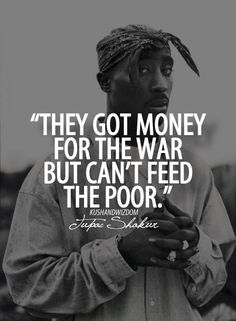 They got money for the war but can't feed the poor. - Tupac Shakur, 1971-1996. Tupac Amaru Shakur, also known by his stage names 2Pac, Makaveli, and Pac, was an American rapper, record producer, actor, and poet.