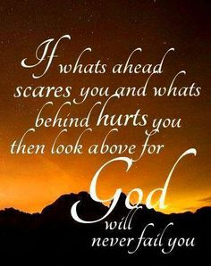 If what's ahead scares you and what's behind hurts you then look above for God will never fail you. Prayer Quotes, Bible Verses Quotes, Faith Quotes, Jesus Quotes, Religious Quotes, Spiritual Quotes, Catholic Quotes, Spiritus, God Is