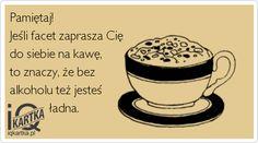 Pamiętaj! Jeśli facet zaprasza Cię do siebie na kawę,  to znaczy, że bez alkoholu też jesteś              ładna.