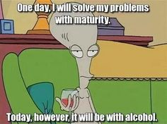 "That's when its time to hit the bar. | Community Post: 19 Ways Roger From ""American Dad"" Understands Your Relationship With Food"