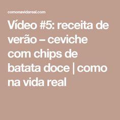 Vídeo #5: receita de verão – ceviche com chips de batata doce   como na vida real