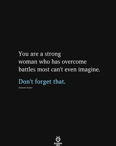 You are a strong woman who has overcome battles most can't even imagine. Don't forget that. Good Life Quotes, Cute Quotes, Happy Quotes, Life Is Good, Strong Women Quotes, Find Someone Who, Relationship Rules, Woman Quotes, Feel Better
