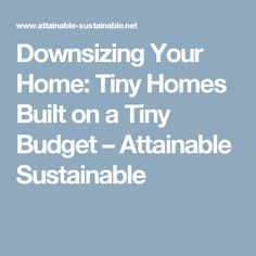 Downsizing Your Home: Tiny Homes Built on a Tiny Budget – Attainable Sustainable