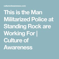 This is the Man Militarized Police at Standing Rock are Working For | Culture of Awareness