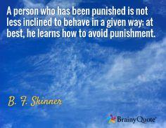 A person who has been punished is not less inclined to behave in a given way; at best, he learns how to avoid punishment. / B. F. Skinner