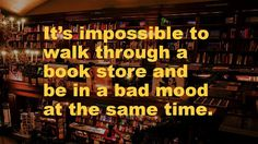 It's impossible to walk through a book store and be in a bad mood at the same time.
