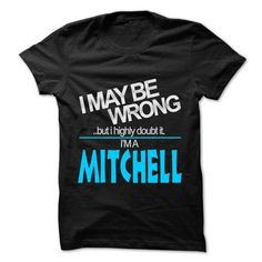 I May Be Wrong But I Highly Doubt It I am... MITCHELL - 99 Cool Name Shirt ! #name #MITCHELL #gift #ideas #Popular #Everything #Videos #Shop #Animals #pets #Architecture #Art #Cars #motorcycles #Celebrities #DIY #crafts #Design #Education #Entertainment #Food #drink #Gardening #Geek #Hair #beauty #Health #fitness #History #Holidays #events #Home decor #Humor #Illustrations #posters #Kids #parenting #Men #Outdoors #Photography #Products #Quotes #Science #nature #Sports #Tattoos #Technology…