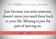 Just because you miss someone doesn't mean you need them back in your life. Missing is just the part of moving on. -Rule of Relationship