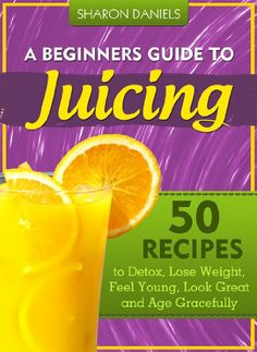 A Beginner`s Guide To Juicing - 50 Recipes To Detox, Lose Weight, Feel Young and Age Gracefully (The Juicing Solution)