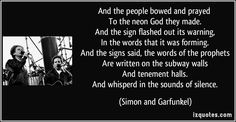 And the people bowed and prayed   To the neon God they made.   And the sign flashed out its warning,   In the words that it was forming.   And the signs said, the words of the prophets   Are written on the subway walls   And tenement halls.   And whisperd in the sounds of silence. (Simon and Garfunkel) #quotes #quote #quotations #SimonandGarfunkel