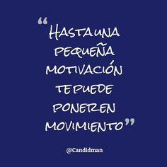 """""""Hasta una pequeña #Motivación te puede poner en #Movimiento"""". @candidman #Frases #Motivacion #Candidman"""