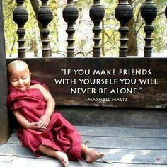 If you make friends with yourself you will never be alone. Maxwell Maltz
