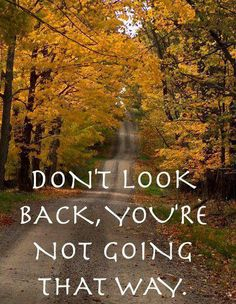 In the Bible...a woman looked back...and was turned into a pillar of salt! Don't look back.