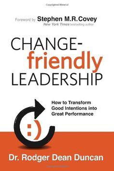 Change-Friendly Leadership: How to Transform Good Intentions into Great Performance by Rodger Dean Duncan