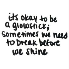 It's okay to be a glowstick, sometimes we need to break before we shine.