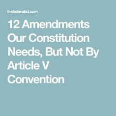 12 Amendments Our Constitution Needs, But Not By Article V Convention