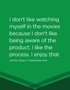 I don't like watching myself in the movies because I don't like being aware of the product. I like the process. I enjoy that. Johnny Depp Quotes, Quote Of The Day, Life Quotes, Inspirational Quotes, Motivation, Movies, Quotes About Life, Life Coach Quotes, Quote Life