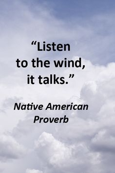 """""""Listen to the wind, it talks.""""  Native American Proverb -- Explore more quotes on the sacred in life at http://www.examiner.com/article/learning-to-find-the-sacred-life"""