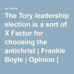 The Tory leadership election is a sort of X Factor for choosing the antichrist Frankie Boyle, My Opinions, The Guardian, Sorting, Factors, Comedians, Leadership, Politics