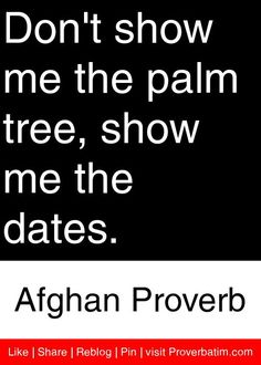 Don't show me the palm tree, show me the dates. - Afghan Proverb #proverbs #quotes