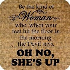 """Be the kind of Woman who, when your feet hit the floor in the morning, the Devil says """"Oh no ... she's up!"""" ;-) Good morning!!  Quote"""