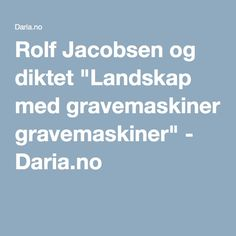 "Rolf Jacobsen og diktet ""Landskap med gravemaskiner"" - Daria.no Theory, Models, Model, Modeling, Girl Models, Fashion Models"