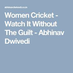 Women Cricket - Watch It Without The Guilt - Abhinav Dwivedi