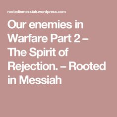 Our enemies in Warfare Part 2 – The Spirit of Rejection. – Rooted in Messiah