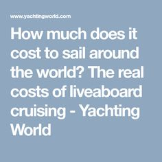 How much does it cost to sail around the world? The real costs of liveaboard cruising - Yachting World