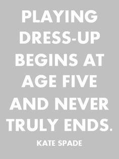 ''Playing dress-up begins at age five and never truly ends.'' - Kate Spade
