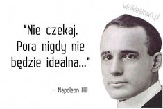 Nie czekaj. Pora nigdy nie będzie... #Hill-Napoleon,  #Oczekiwanie #napoleonhill Career Quotes, Success Quotes, Dream Quotes, Life Quotes, Successful People Quotes, Self Improvement Quotes, Motivational Quotes, Inspirational Quotes, Napoleon Hill
