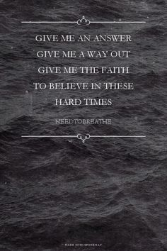 give me an answer give me a way out give me the faith to believe in these hard times - needtobreathe   Katie made this with Spoken.ly
