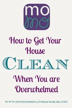 How to Get Your House Clean When You Are Overwhelmed