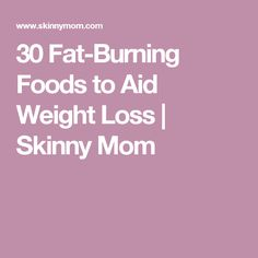 30 Fat-Burning Foods to Aid Weight Loss | Skinny Mom