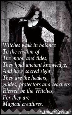 Witches walk in the balance to the rhythm of the moon and tides, they hold ancient knowledge, and have sacred sight. They are the healers, guides, protectors and teachers. Blessed be the Witches, for they are Magickal creatures.