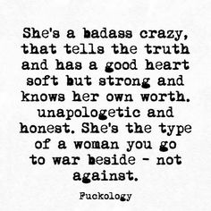 She's a badass crazy, that tells the truth and has a good heart, soft but strong, and knows her own worth, unapologetic and honest. She's the type of a woman you go to war beside - not against. True Quotes, Motivational Quotes, Inspirational Quotes, Favorite Quotes, Best Quotes, Badass Quotes, Thats The Way, Word Porn, Poetry Quotes