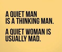 This describes our marriage. I always think my husband is mad when he's quiet. No, he's just thinking.
